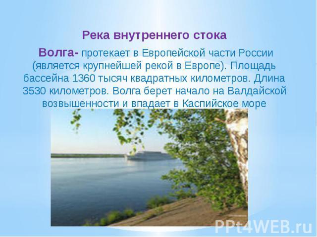 Река внутреннего стока Волга- протекает в Европейской части России (является крупнейшей рекой в Европе). Площадь бассейна 1360 тысяч квадратных километров. Длина 3530 километров. Волга берет начало на Валдайской возвышенности и впадает в Каспийское море