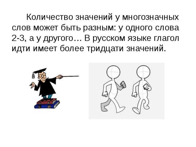 Количество значений у многозначных слов может быть разным: у одного слова 2-3, а у другого… В русском языке глагол идти имеет более тридцати значений.