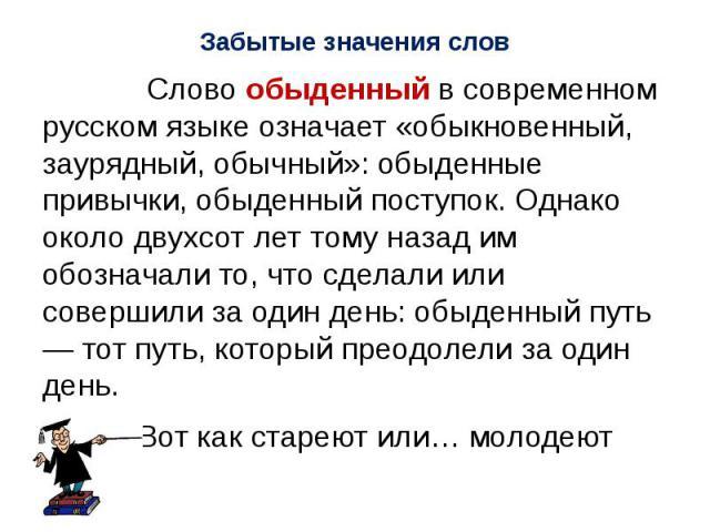 Слово обыденный в современном русском языке означает «обыкновенный, заурядный, обычный»: обыденные привычки, обыденный поступок. Однако около двухсот лет тому назад им обозначали то, что сделали или совершили за один день: обыденный путь — тот путь,…