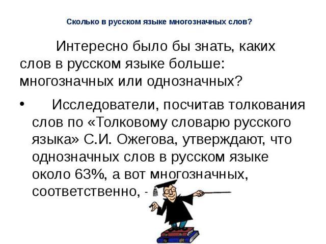 Сколько в русском языке многозначных слов? Интересно было бы знать, каких слов в русском языке больше: многозначных или однозначных? Исследователи, посчитав толкования слов по «Толковому словарю русского языка» С.И. Ожегова, утверждают, что однознач…