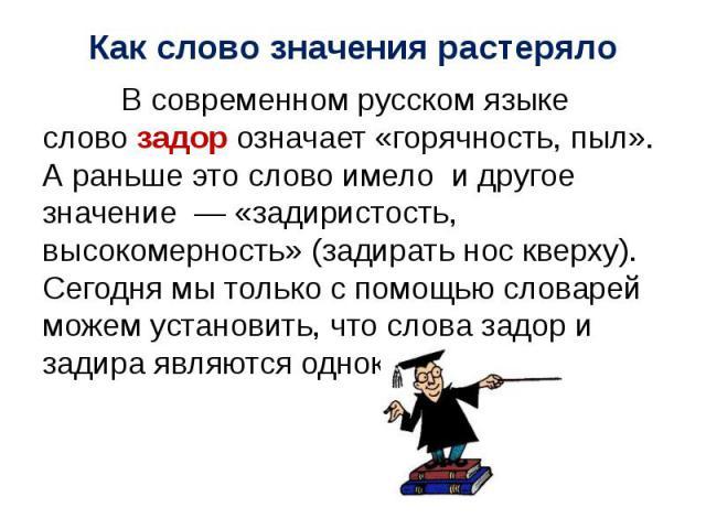 В современном русском языке слово задор означает «горячность, пыл». А раньше это слово имело и другое значение — «задиристость, высокомерность» (задирать нос кверху). Сегодня мы только с помощью словарей можем установить, что слова задор и задира яв…