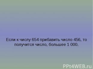 Если к числу 654 прибавить число 456, то получится число, большее 1 000.