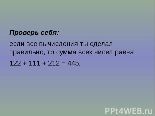 Проверь себя: если все вычисления ты сделал правильно, то сумма всех чисел равна 122 + 111 + 212 = 445,