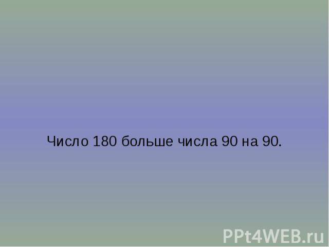 Число 180 больше числа 90 на 90.