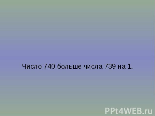 Число 740 больше числа 739 на 1.