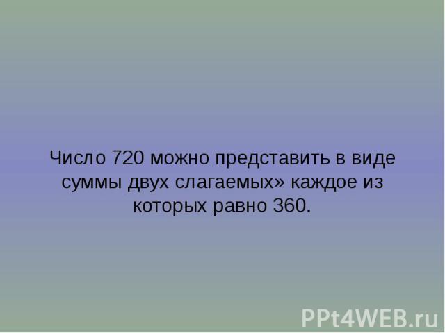 Число 720 можно представить в виде суммы двух слагаемых» каждое из которых равно 360.