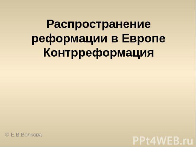 Распространение реформации в ЕвропеКонтрреформация© Е.В.Волкова