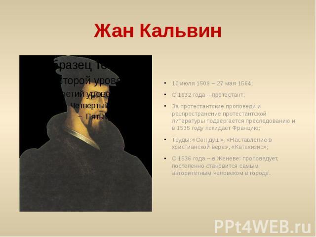 Жан Кальвин 10 июля 1509 – 27 мая 1564;С 1632 года – протестант;За протестантские проповеди и распространение протестантской литературы подвергается преследованию и в 1535 году покидает Францию;Труды: «Сон душ», «Наставление в христианской вере», «К…