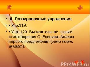 4. Тренировочные упражнения.• Упр.119.• Упр. 120. Выразительное чтение стихотво