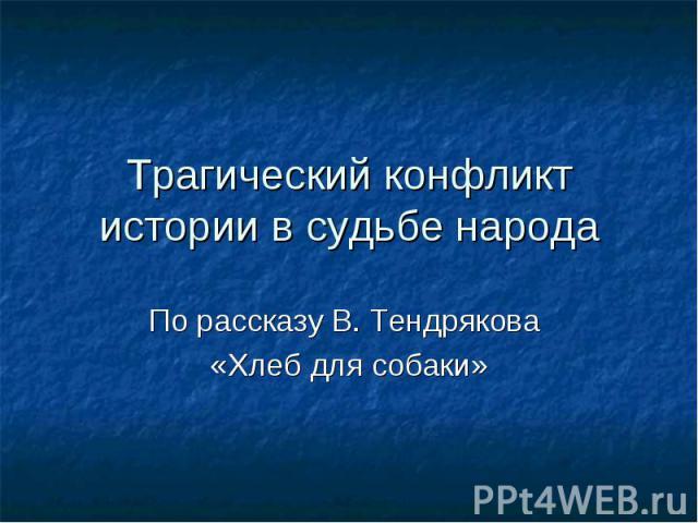 Трагический конфликт истории в судьбе народа По рассказу В. Тендрякова «Хлеб для собаки»