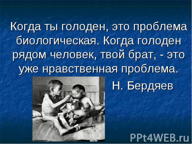 Когда ты голоден, это проблема биологическая. Когда голоден рядом человек, твой брат, - это уже нравственная проблема. Н. Бердяев