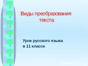 Урок русского языкав 11 классе Виды преобразования текста