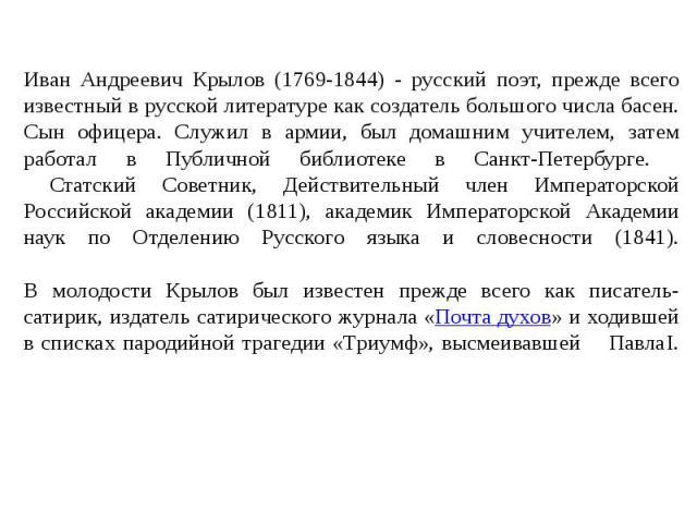 Иван Андреевич Крылов (1769-1844) - русский поэт, прежде всего известный в русской литературе как создатель большого числа басен. Сын офицера. Служил в армии, был домашним учителем, затем работал в Публичной библиотеке в Санкт-Петербурге. Статский С…
