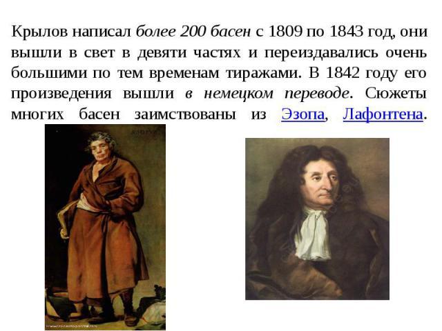 Крылов написал более 200 басен с 1809 по 1843 год, они вышли в свет в девяти частях и переиздавались очень большими по тем временам тиражами. В 1842 году его произведения вышли в немецком переводе. Сюжеты многих басен заимствованы из Эзопа, Лафонтена.
