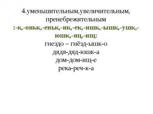 4.уменьшительным,увеличительным, пренебрежительным:-к,-оньк,-еньк,-ик,-ек,-ишк,-