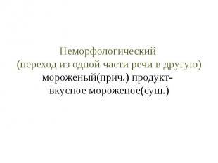 Неморфологический (переход из одной части речи в другую)мороженый(прич.) продукт