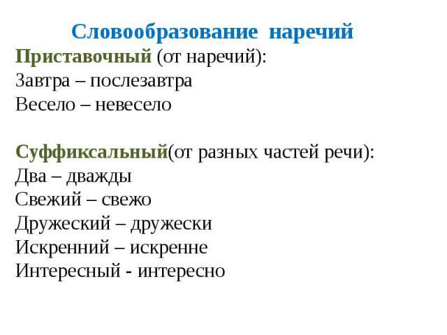 Словообразование наречийПриставочный (от наречий):Завтра – послезавтраВесело – невеселоСуффиксальный(от разных частей речи):Два – дваждыСвежий – свежоДружеский – дружескиИскренний – искреннеИнтересный - интересно