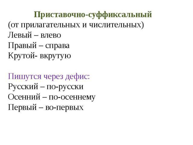 Приставочно-суффиксальный(от прилагательных и числительных)Левый – влевоПравый – справаКрутой- вкрутуюПишутся через дефис:Русский – по-русскиОсенний – по-осеннемуПервый – во-первых