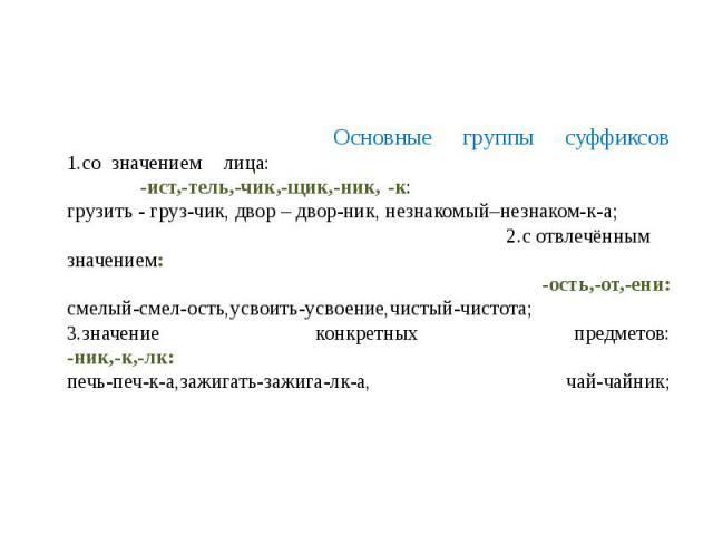 Основные группы суффиксов1.созначениемлица: -ист,-тель,-чик,-щик,-ник,-к: грузить - груз-чик, двор – двор-ник, незнакомый–незнаком-к-а; 2.сотвлечённымзначением: -ость,-от,-ени:смелый-смел-ость,усвоить-усвоение,чистый-чистота;3.значение конкретных пр…