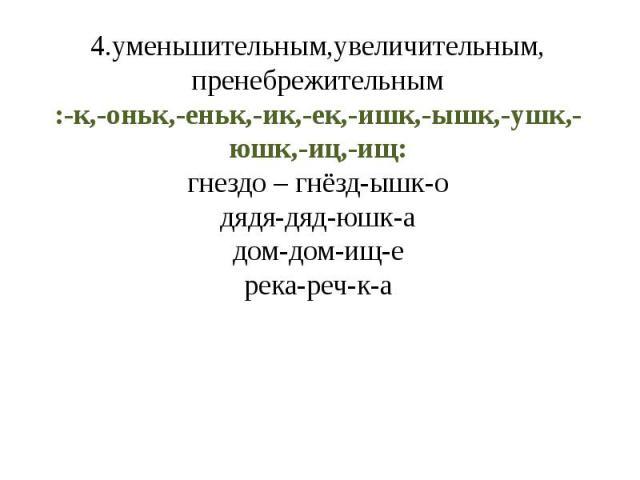 4.уменьшительным,увеличительным, пренебрежительным:-к,-оньк,-еньк,-ик,-ек,-ишк,-ышк,-ушк,-юшк,-иц,-ищ:гнездо – гнёзд-ышк-одядя-дяд-юшк-адом-дом-ищ-ерека-реч-к-а
