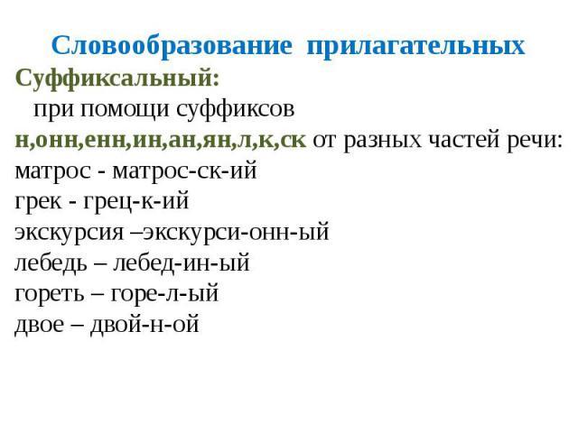 Словообразование прилагательныхСуффиксальный: при помощи суффиксов н,онн,енн,ин,ан,ян,л,к,ск от разных частей речи:матрос - матрос-ск-ийгрек - грец-к-ийэкскурсия –экскурси-онн-ыйлебедь – лебед-ин-ыйгореть – горе-л-ыйдвое – двой-н-ой