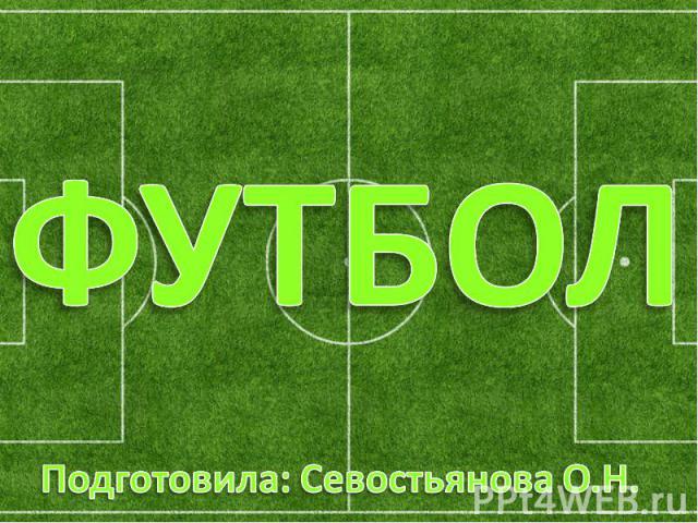 Футбол Подготовила: Севостьянова О.Н.