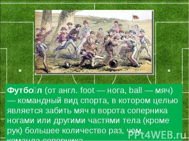 Футбол(от англ. foot — нога, ball — мяч) — командный вид спорта, вкотором целью является забить мяч в ворота соперника ногами илидругими частями тела (кроме рук) большее количество раз, чем командасоперника.