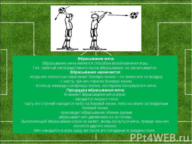 Вбрасывание мячаВбрасывание мяча является способом возобновления игры.Гол, забитый непосредственно после вбрасывания, не засчитывается.Вбрасывание назначается:- когда мяч полностью пересекает боковую линию – по земле или по воздуху- с места, где м…