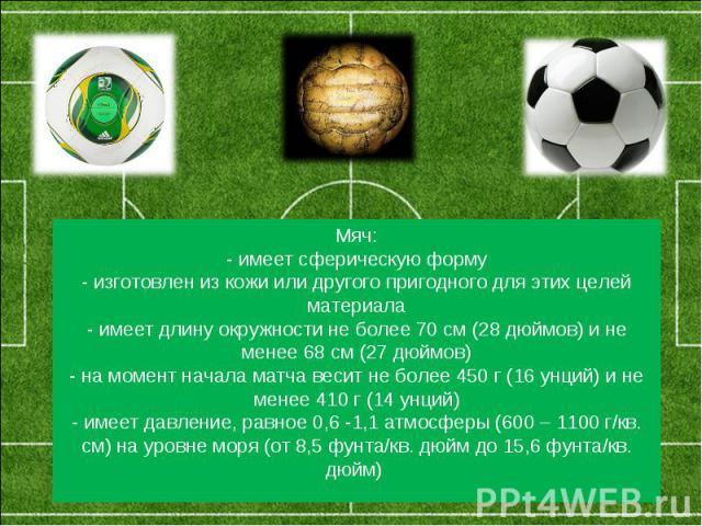 Мяч:- имеет сферическую форму- изготовлен из кожи или другого пригодного для этих целей материала- имеет длину окружности не более 70 см (28 дюймов) и не менее 68 см (27 дюймов)- на момент начала матча весит не более 450 г (16 унций) и не менее 410 …