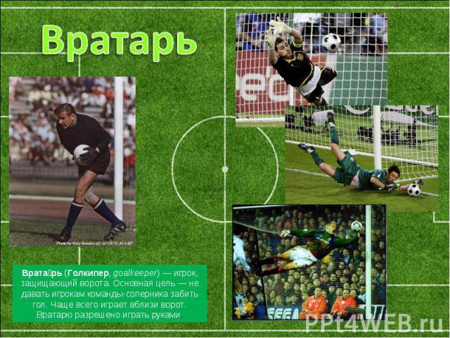 Вратарь Вратарь(Голкипер, goalkeeper)— игрок, защищающий ворота. Основная цель— не давать игрокам команды-соперника забить гол. Чаще всего играет вблизи ворот. Вратарю разрешено играть руками.