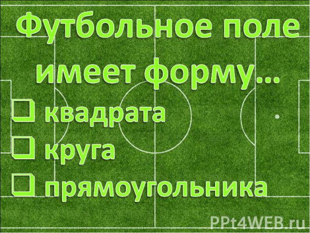 Футбольное поле имеет форму… квадрата круга прямоугольника
