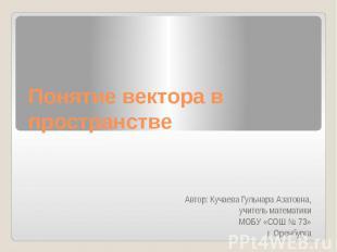 Понятие вектора в пространстве Автор: Кучаева Гульнара Азатовна, учитель математ