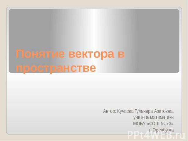 Понятие вектора в пространстве Автор: Кучаева Гульнара Азатовна, учитель математикиМОБУ «СОШ № 73» г. Оренбурга
