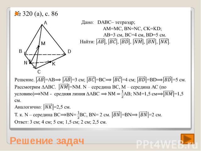 № 320 (а), с. 86 Дано: DABC– тетраэдр; AM=MC, BN=NC, CK=KD; AВ=3 см, BC=4 см, BD=5 см. Найти: |(