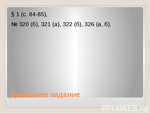 § 1 (с. 84-85),№ 320 (б), 321 (а), 322 (б), 326 (а, б). Домашнее задание