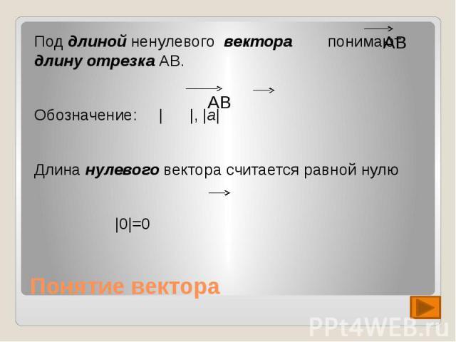 Под длиной ненулевого вектора понимают длину отрезка АВ.Обозначение: | |, |a|Длина нулевого вектора считается равной нулю|0|=0 Понятие вектора