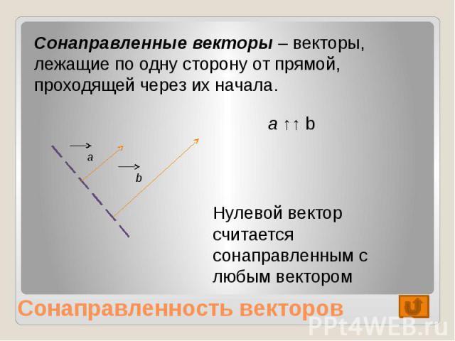 Сонаправленные векторы – векторы, лежащие по одну сторону от прямой, проходящей через их начала. Нулевой вектор считается сонаправленным с любым вектором Сонаправленность векторов