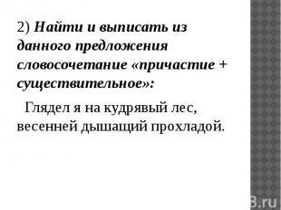 2) Найти и выписать из данного предложения словосочетание «причастие + существит