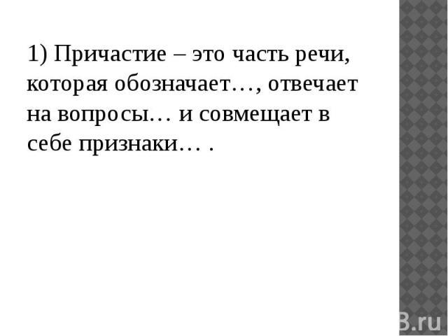 1) Причастие – это часть речи, которая обозначает…, отвечает на вопросы… и совмещает в себе признаки… .