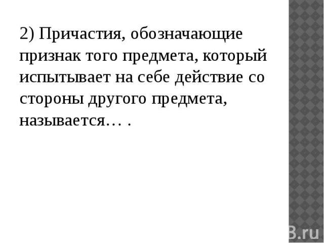 2) Причастия, обозначающие признак того предмета, который испытывает на себе действие со стороны другого предмета, называется… .