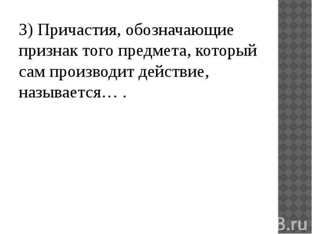 3) Причастия, обозначающие признак того предмета, который сам производит действие, называется… .