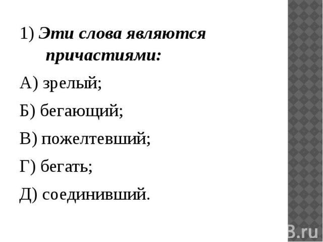 1) Эти слова являются причастиями:А) зрелый;Б) бегающий;В) пожелтевший;Г) бегать;Д) соединивший.
