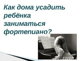 Как дома усадить ребёнка заниматься фортепиано?
