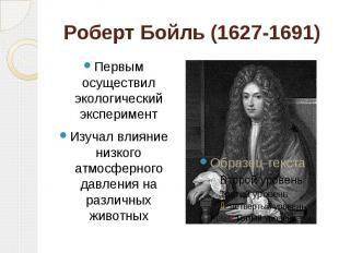 Роберт Бойль (1627-1691) Первым осуществил экологический экспериментИзучал влиян