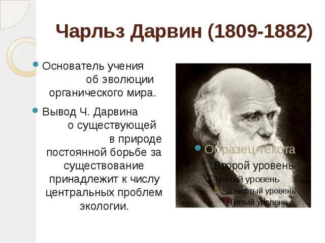 Чарльз Дарвин (1809-1882) Основатель учения об эволюции органического мира. Вывод Ч. Дарвина о существующей в природе постоянной борьбе за существование принадлежит к числу центральных проблем экологии.