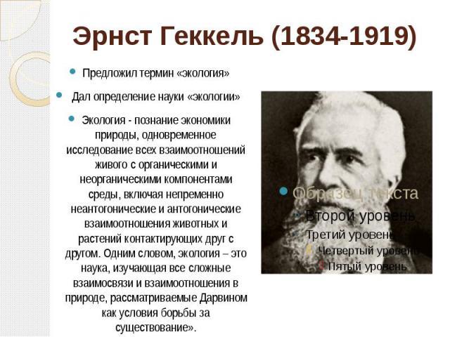 Эрнст Геккель (1834-1919) Предложил термин «экология» Дал определение науки «экологии» Экология - познание экономики природы, одновременное исследование всех взаимоотношений живого с органическими и неорганическими компонентами среды, включая непрем…