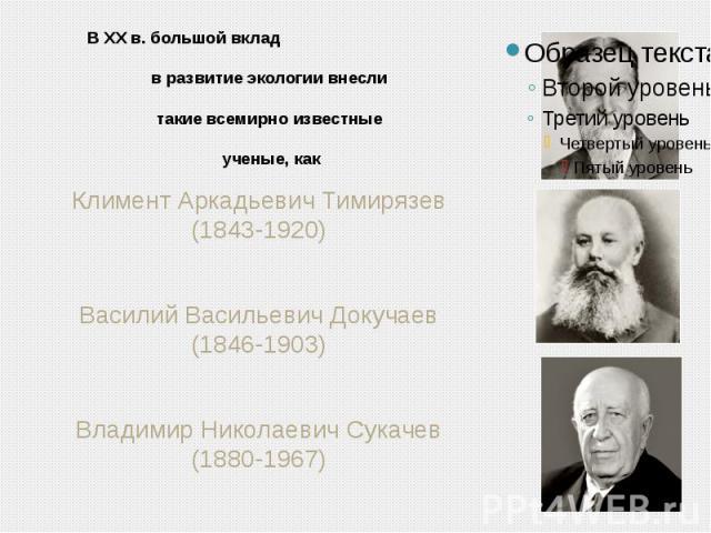 В XX в. большой вклад в развитие экологии внесли такие всемирно известные ученые, как Климент Аркадьевич Тимирязев (1843-1920)Василий Васильевич Докучаев (1846-1903)Владимир Николаевич Сукачев (1880-1967)
