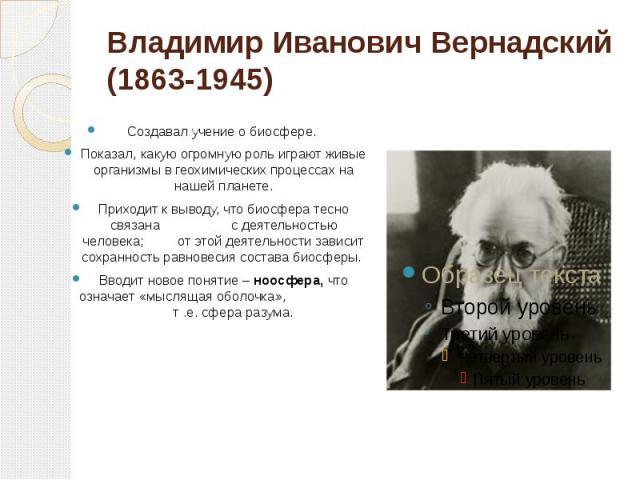 Владимир Иванович Вернадский (1863-1945) Создавал учение о биосфере. Показал, какую огромную роль играют живые организмы в геохимических процессах на нашей планете.Приходит к выводу, что биосфера тесно связана с деятельностью человека; от этой деяте…