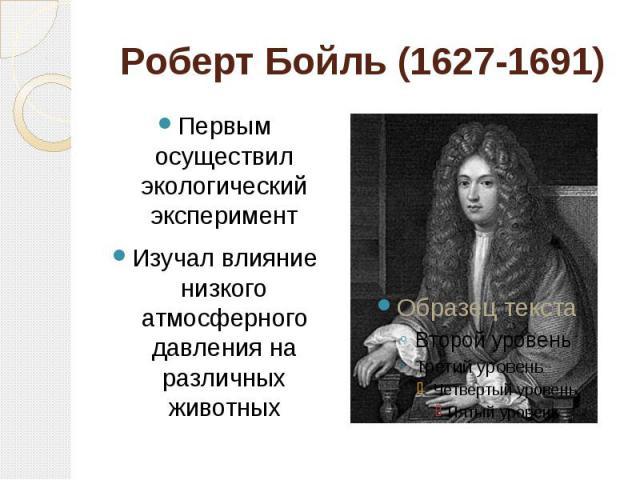 Роберт Бойль (1627-1691) Первым осуществил экологический экспериментИзучал влияние низкого атмосферного давления на различных животных