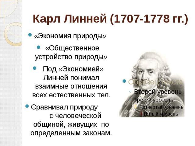 Карл Линней (1707-1778 гг.) «Экономия природы» «Общественное устройство природы» Под «Экономией» Линней понимал взаимные отношения всех естественных тел.Сравнивал природу с человеческой общиной, живущих по определенным законам.